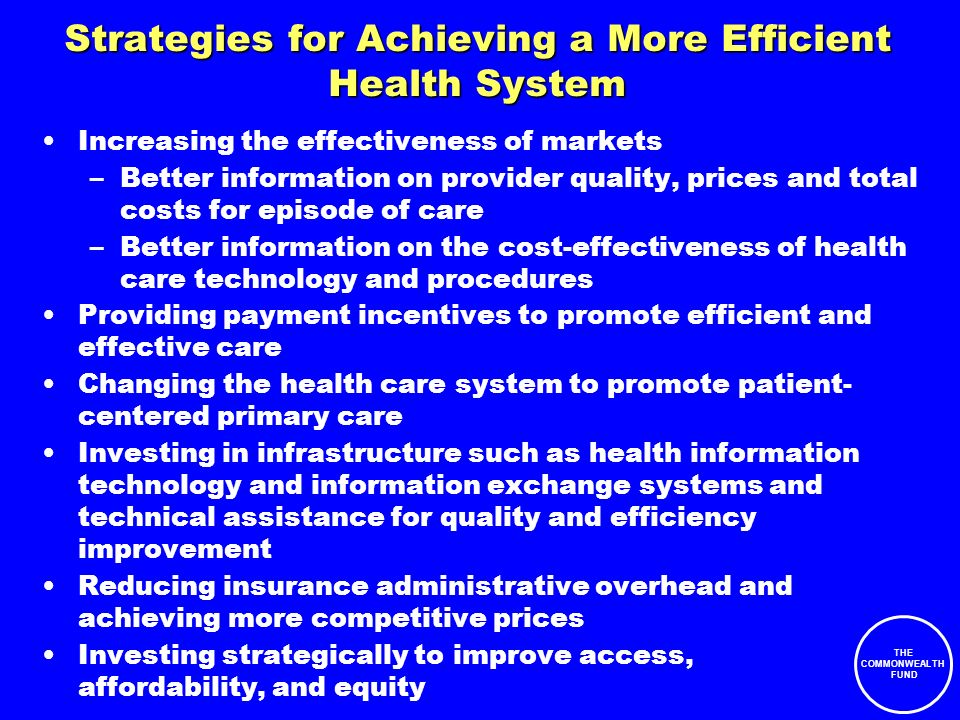 THE COMMONWEALTH FUND Strategies for Achieving a More Efficient Health System Increasing the effectiveness of markets –Better information on provider quality, prices and total costs for episode of care –Better information on the cost-effectiveness of health care technology and procedures Providing payment incentives to promote efficient and effective care Changing the health care system to promote patient- centered primary care Investing in infrastructure such as health information technology and information exchange systems and technical assistance for quality and efficiency improvement Reducing insurance administrative overhead and achieving more competitive prices Investing strategically to improve access, affordability, and equity
