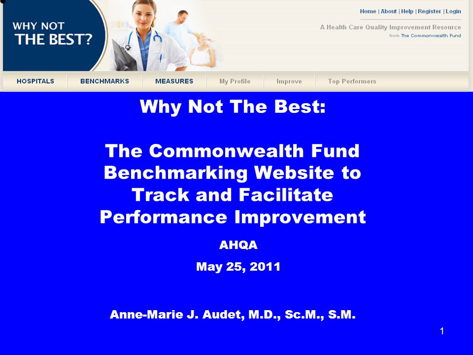 1 Why Not The Best: The Commonwealth Fund Benchmarking Website to Track and Facilitate Performance Improvement Anne-Marie J.