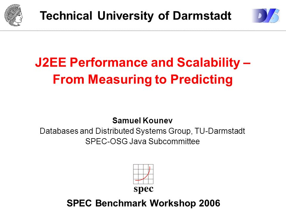 Technical University of Darmstadt J2EE Performance and Scalability – From Measuring to Predicting Samuel Kounev Databases and Distributed Systems Group, TU-Darmstadt SPEC-OSG Java Subcommittee SPEC Benchmark Workshop 2006