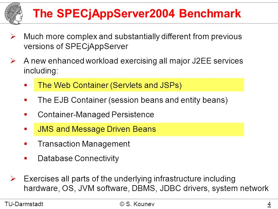 The SPECjAppServer2004 Benchmark Much more complex and substantially different from previous versions of SPECjAppServer A new enhanced workload exercising all major J2EE services including: The Web Container (Servlets and JSPs) The EJB Container (session beans and entity beans) Container-Managed Persistence JMS and Message Driven Beans Transaction Management Database Connectivity Exercises all parts of the underlying infrastructure including hardware, OS, JVM software, DBMS, JDBC drivers, system network TU-Darmstadt © S.