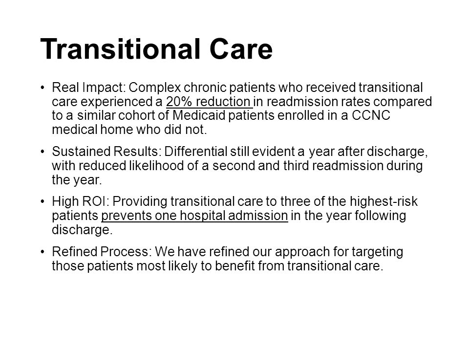 Transitional Care Real Impact: Complex chronic patients who received transitional care experienced a 20% reduction in readmission rates compared to a similar cohort of Medicaid patients enrolled in a CCNC medical home who did not.