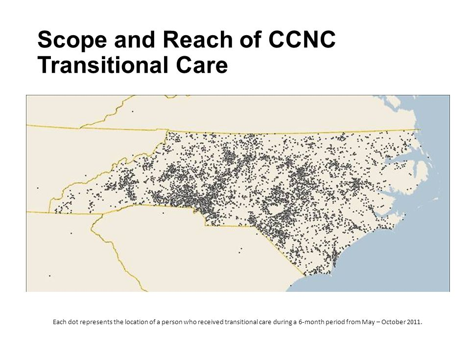 Scope and Reach of CCNC Transitional Care Each dot represents the location of a person who received transitional care during a 6-month period from May – October 2011.