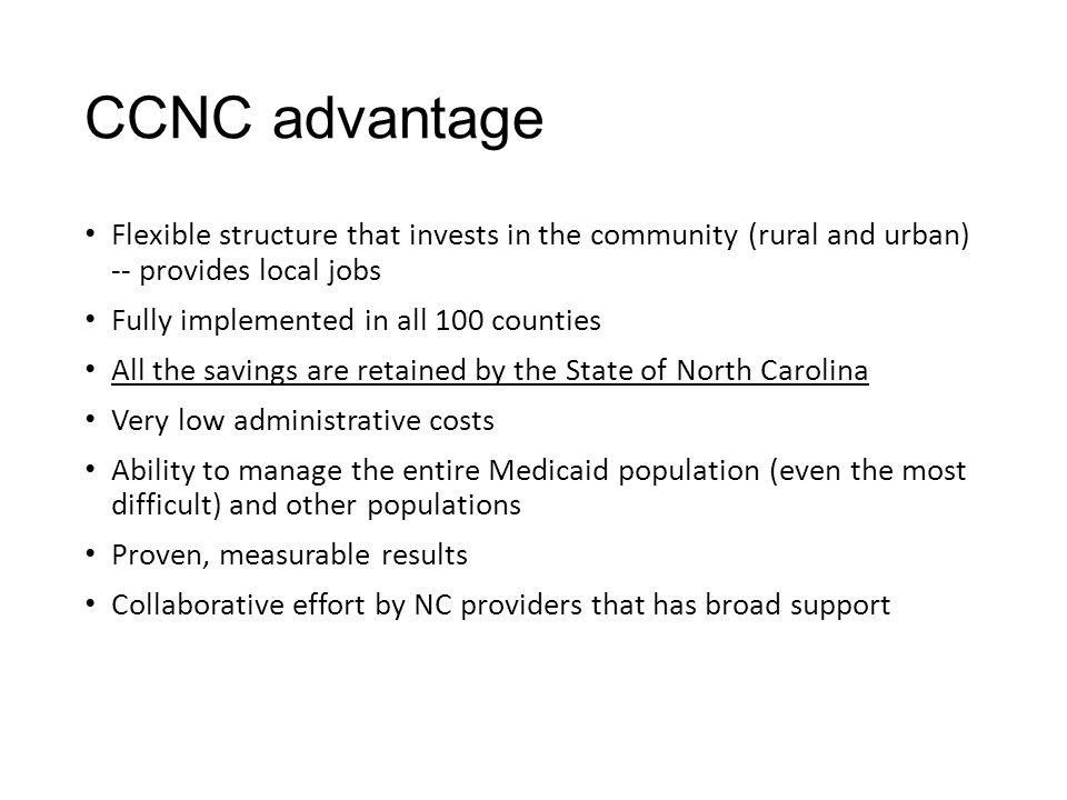 CCNC advantage Flexible structure that invests in the community (rural and urban) -- provides local jobs Fully implemented in all 100 counties All the savings are retained by the State of North Carolina Very low administrative costs Ability to manage the entire Medicaid population (even the most difficult) and other populations Proven, measurable results Collaborative effort by NC providers that has broad support