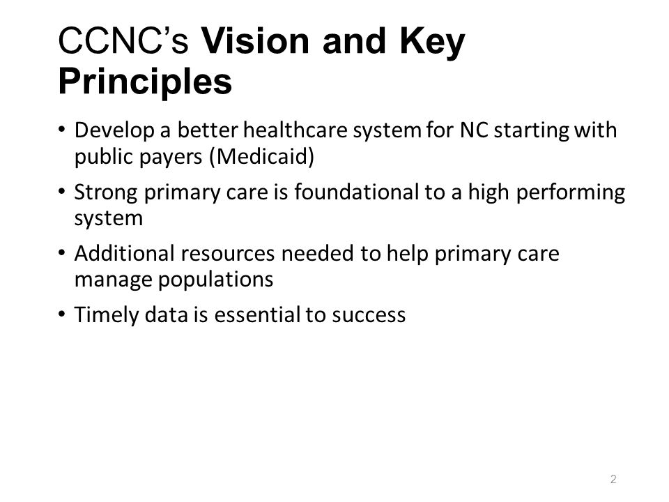 CCNCs Vision and Key Principles Develop a better healthcare system for NC starting with public payers (Medicaid) Strong primary care is foundational to a high performing system Additional resources needed to help primary care manage populations Timely data is essential to success 2
