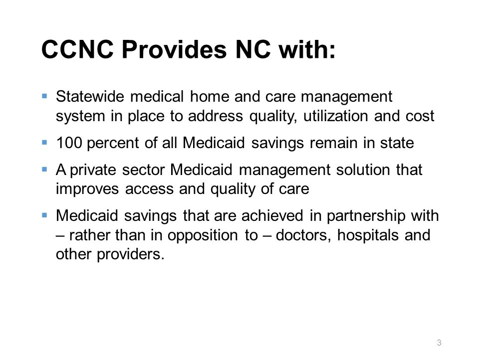 CCNC Provides NC with: Statewide medical home and care management system in place to address quality, utilization and cost 100 percent of all Medicaid savings remain in state A private sector Medicaid management solution that improves access and quality of care Medicaid savings that are achieved in partnership with – rather than in opposition to – doctors, hospitals and other providers.