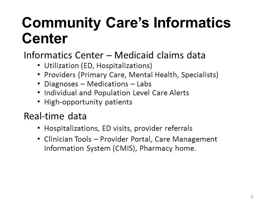 Informatics Center Medicaid claims data Utilization (ED, Hospitalizations) Providers (Primary Care, Mental Health, Specialists) Diagnoses – Medications – Labs Individual and Population Level Care Alerts High-opportunity patients Real-time data Hospitalizations, ED visits, provider referrals Clinician Tools – Provider Portal, Care Management Information System (CMIS), Pharmacy home.