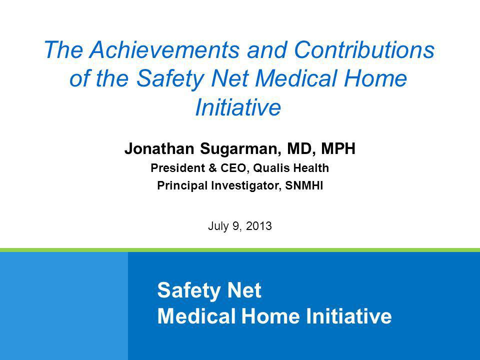 Safety Net Medical Home Initiative Jonathan Sugarman, MD, MPH President & CEO, Qualis Health Principal Investigator, SNMHI July 9, 2013 The Achievements and Contributions of the Safety Net Medical Home Initiative