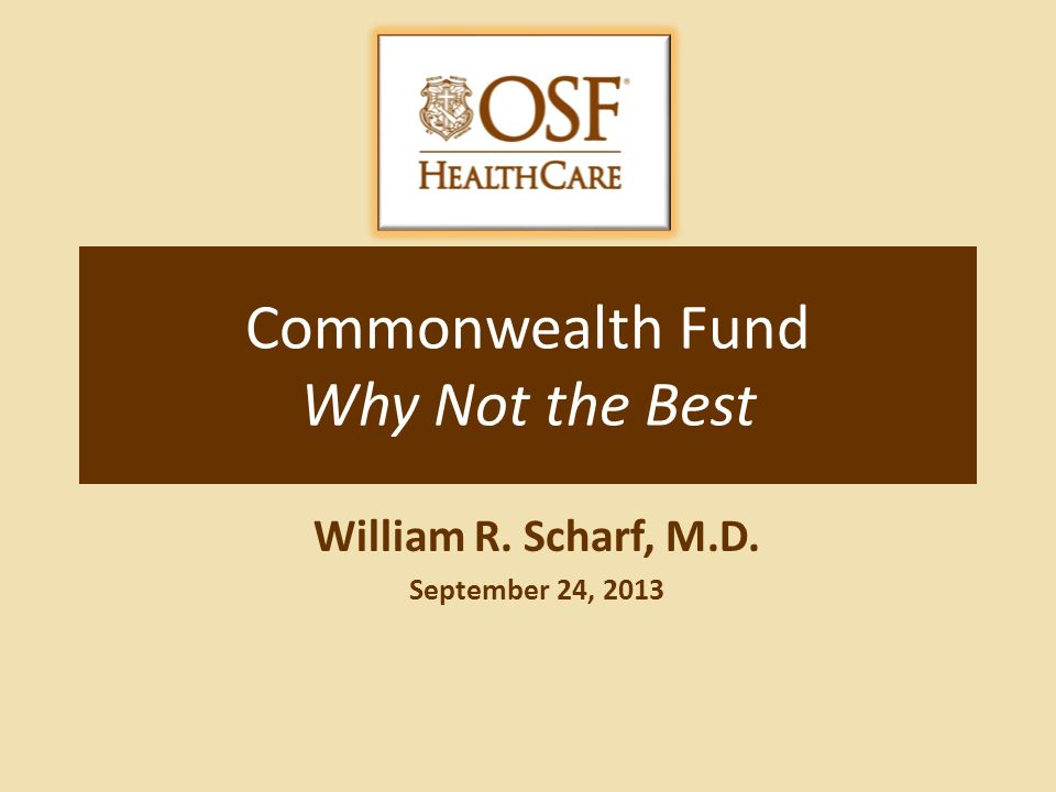 Commonwealth Fund Why Not the Best William R. Scharf, M.D. September 24, 2013