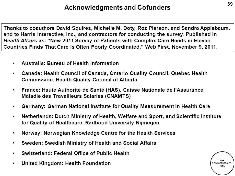 THE COMMONWEALTH FUND 39 Acknowledgments and Cofunders Australia: Bureau of Health Information Canada: Health Council of Canada, Ontario Quality Council, Quebec Health Commission, Health Quality Council of Alberta France: Haute Authorité de Santé (HAS), Caisse Nationale de lAssurance Maladie des Travailleurs Salariés (CNAMTS) Germany: German National Institute for Quality Measurement in Health Care Netherlands: Dutch Ministry of Health, Welfare and Sport, and Scientific Institute for Quality of Healthcare, Radboud University Nijmegen Norway: Norwegian Knowledge Centre for the Health Services Sweden: Swedish Ministry of Health and Social Affairs Switzerland: Federal Office of Public Health United Kingdom: Health Foundation Thanks to coauthors David Squires, Michelle M.