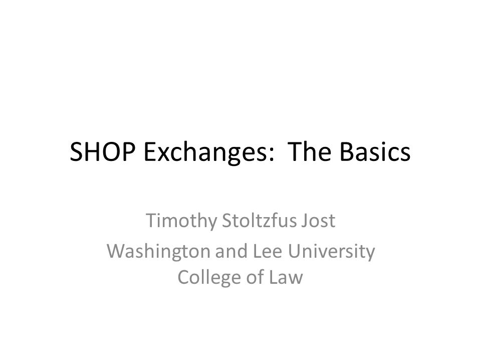 SHOP Exchanges: The Basics Timothy Stoltzfus Jost Washington and Lee University College of Law