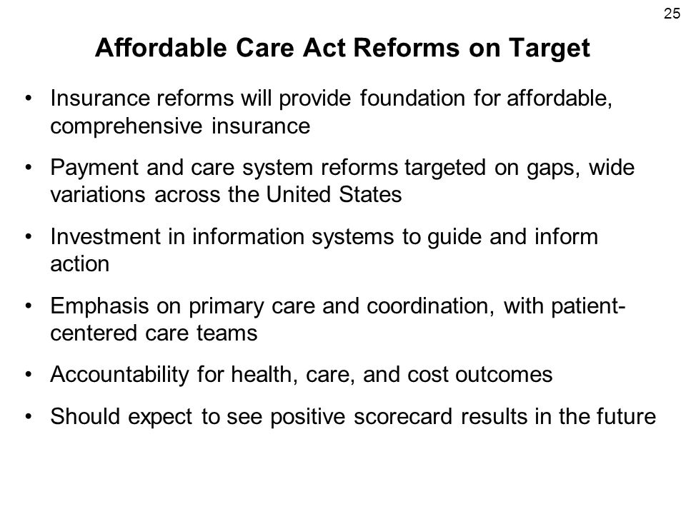 25 Affordable Care Act Reforms on Target Insurance reforms will provide foundation for affordable, comprehensive insurance Payment and care system reforms targeted on gaps, wide variations across the United States Investment in information systems to guide and inform action Emphasis on primary care and coordination, with patient- centered care teams Accountability for health, care, and cost outcomes Should expect to see positive scorecard results in the future