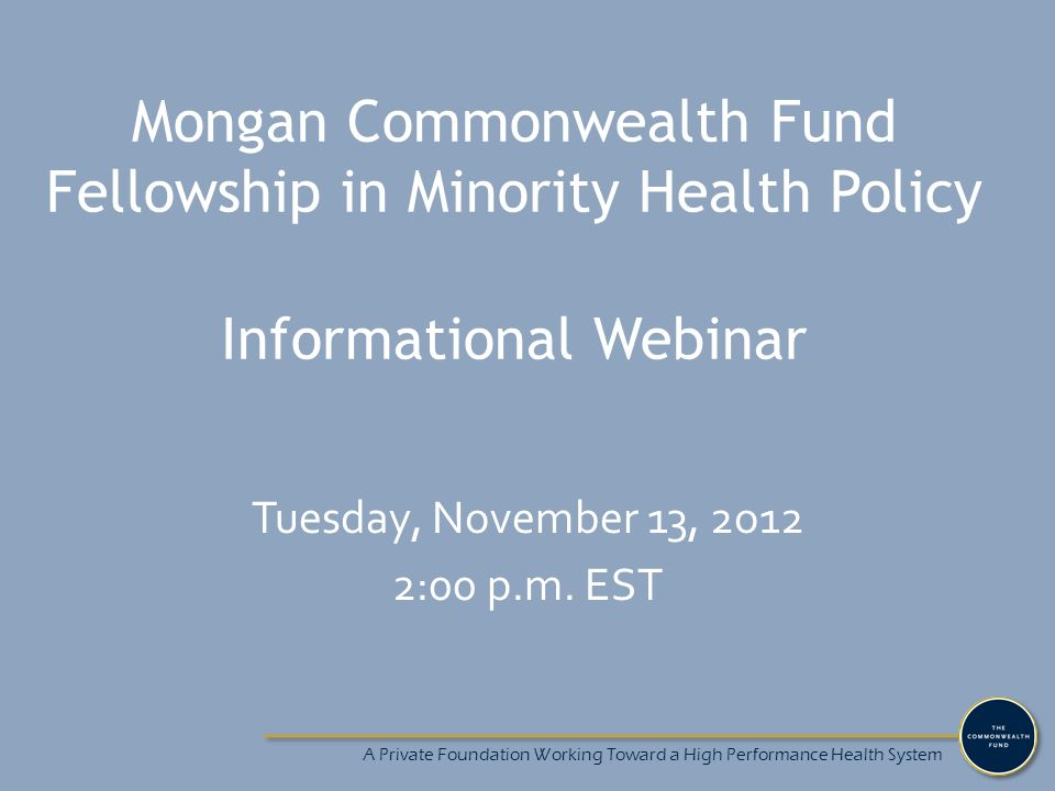 A Private Foundation Working Toward a High Performance Health System Mongan Commonwealth Fund Fellowship in Minority Health Policy Informational Webinar Tuesday, November 13, 2o12 2:00 p.m.