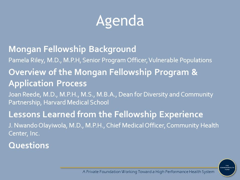 A Private Foundation Working Toward a High Performance Health System Agenda Mongan Fellowship Background Pamela Riley, M.D., M.P.H, Senior Program Officer, Vulnerable Populations Overview of the Mongan Fellowship Program & Application Process Joan Reede, M.D., M.P.H., M.S., M.B.A., Dean for Diversity and Community Partnership, Harvard Medical School Lessons Learned from the Fellowship Experience J.