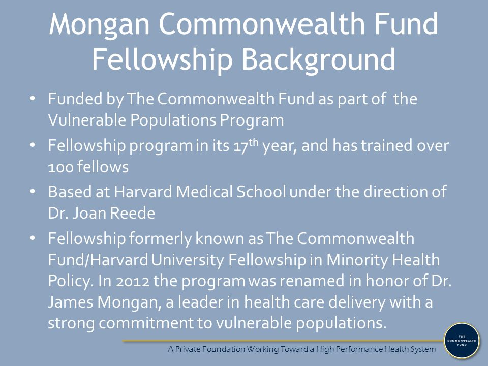 A Private Foundation Working Toward a High Performance Health System Mongan Commonwealth Fund Fellowship Background Funded by The Commonwealth Fund as part of the Vulnerable Populations Program Fellowship program in its 17 th year, and has trained over 100 fellows Based at Harvard Medical School under the direction of Dr.