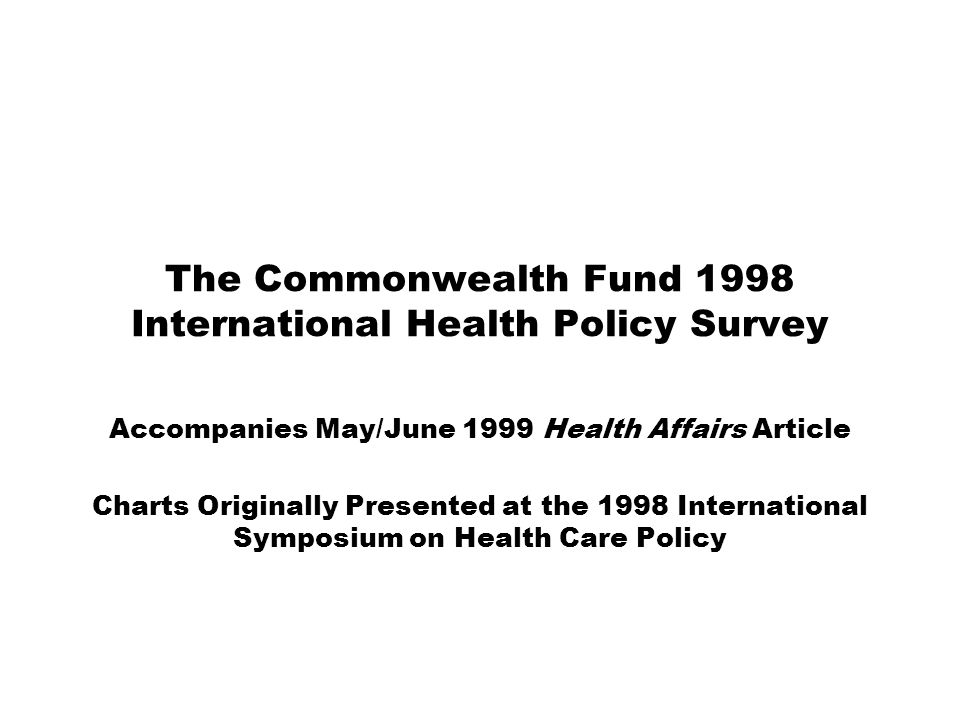The Commonwealth Fund 1998 International Health Policy Survey Accompanies May/June 1999 Health Affairs Article Charts Originally Presented at the 1998 International Symposium on Health Care Policy