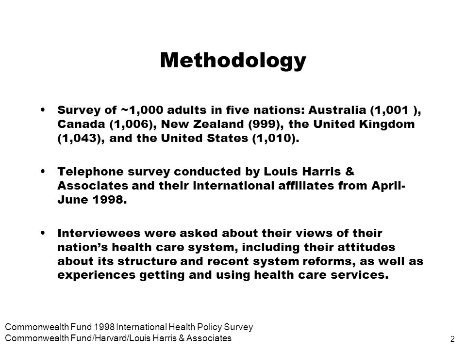 2 Commonwealth Fund 1998 International Health Policy Survey Commonwealth Fund/Harvard/Louis Harris & Associates Methodology Survey of ~1,000 adults in five nations: Australia (1,001 ), Canada (1,006), New Zealand (999), the United Kingdom (1,043), and the United States (1,010).