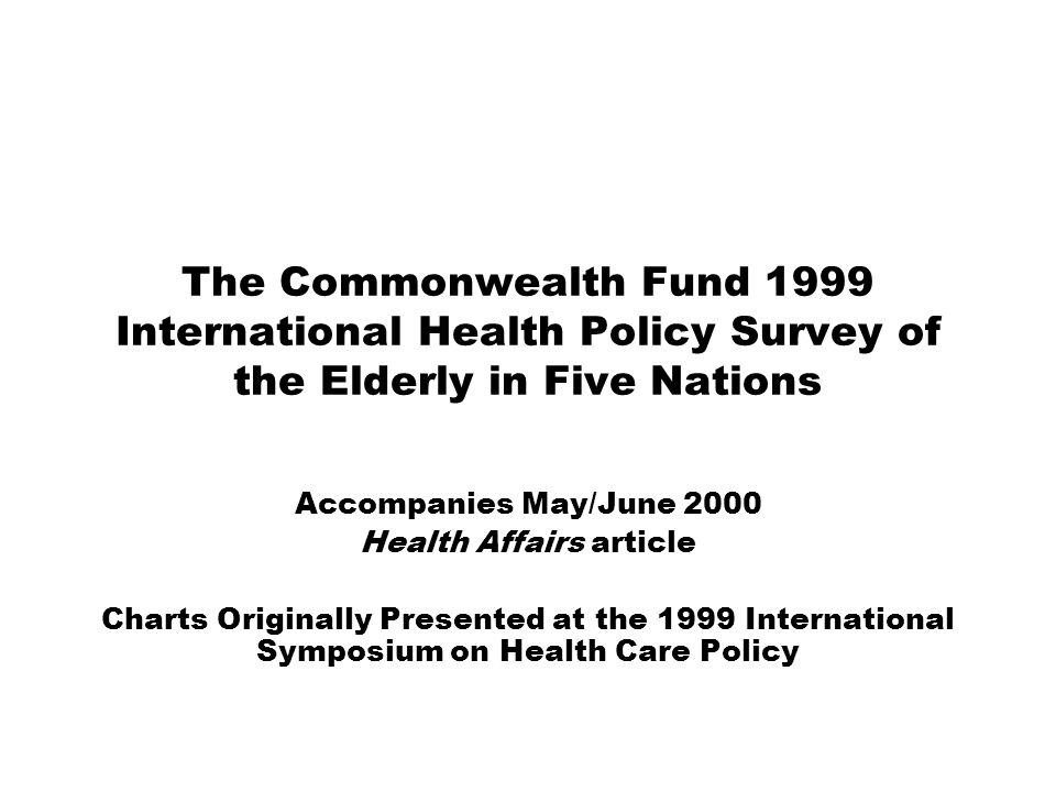 The Commonwealth Fund 1999 International Health Policy Survey of the Elderly in Five Nations Accompanies May/June 2000 Health Affairs article Charts Originally Presented at the 1999 International Symposium on Health Care Policy