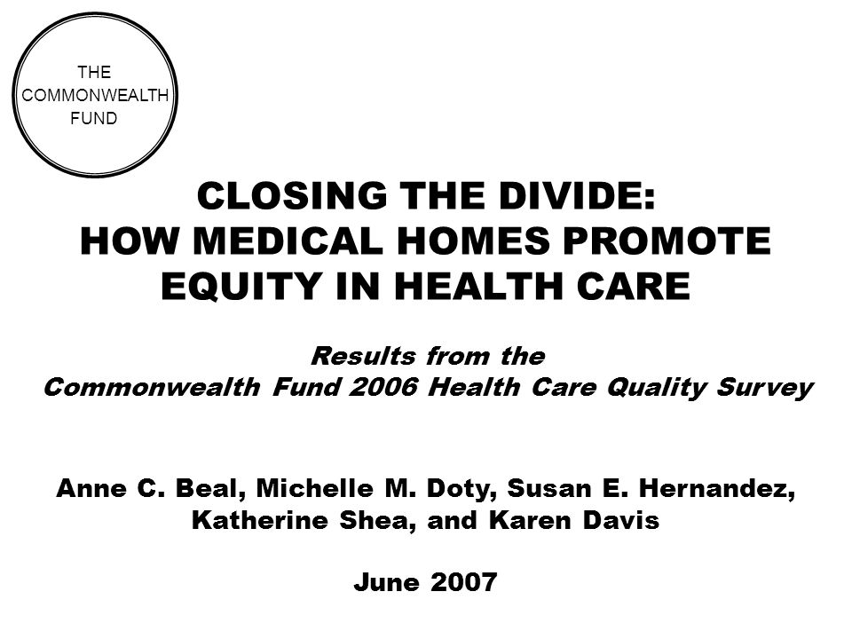 CLOSING THE DIVIDE: HOW MEDICAL HOMES PROMOTE EQUITY IN HEALTH CARE Results from the Commonwealth Fund 2006 Health Care Quality Survey THE COMMONWEALTH FUND Anne C.