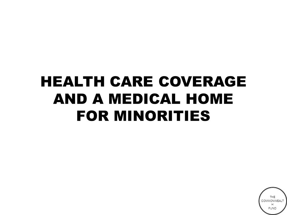 THE COMMONWEALT H FUND HEALTH CARE COVERAGE AND A MEDICAL HOME FOR MINORITIES