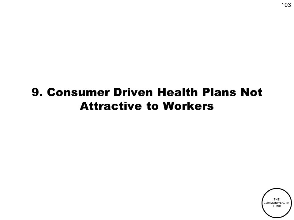103 THE COMMONWEALTH FUND 9. Consumer Driven Health Plans Not Attractive to Workers