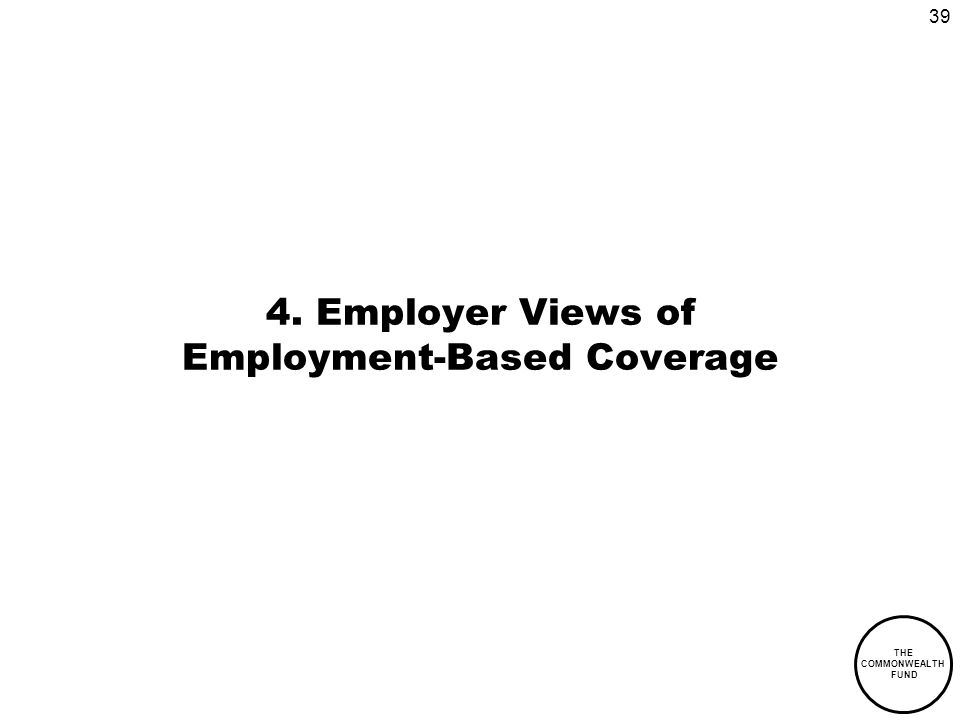 39 THE COMMONWEALTH FUND 4. Employer Views of Employment-Based Coverage