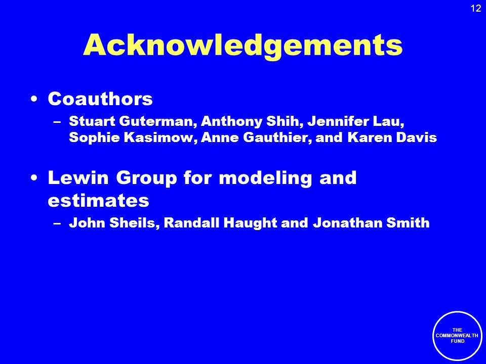 THE COMMONWEALTH FUND 12 Acknowledgements Coauthors –Stuart Guterman, Anthony Shih, Jennifer Lau, Sophie Kasimow, Anne Gauthier, and Karen Davis Lewin Group for modeling and estimates –John Sheils, Randall Haught and Jonathan Smith