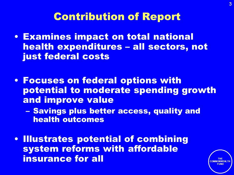 THE COMMONWEALTH FUND 3 Contribution of Report Examines impact on total national health expenditures – all sectors, not just federal costs Focuses on federal options with potential to moderate spending growth and improve value –Savings plus better access, quality and health outcomes Illustrates potential of combining system reforms with affordable insurance for all