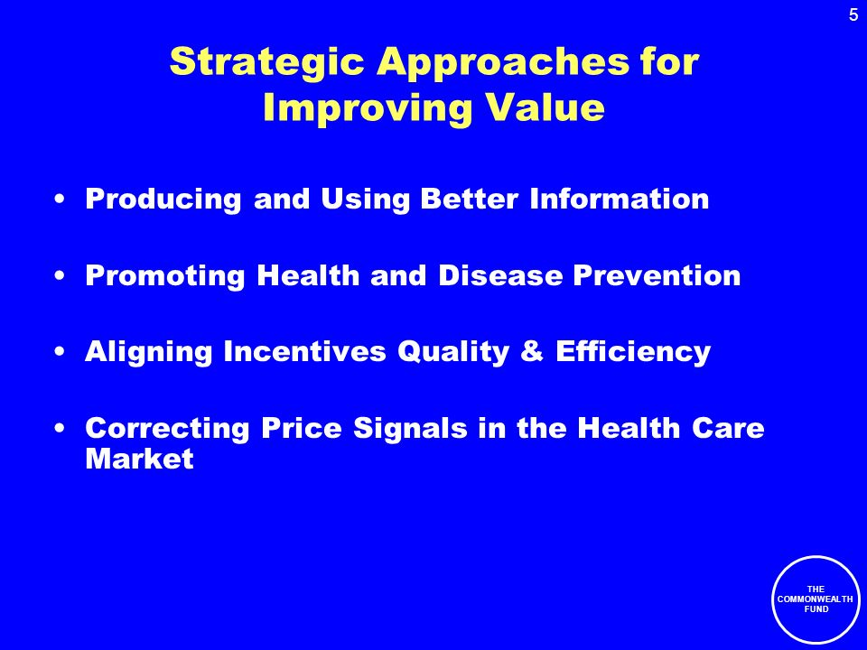 THE COMMONWEALTH FUND 5 Strategic Approaches for Improving Value Producing and Using Better Information Promoting Health and Disease Prevention Aligning Incentives Quality & Efficiency Correcting Price Signals in the Health Care Market