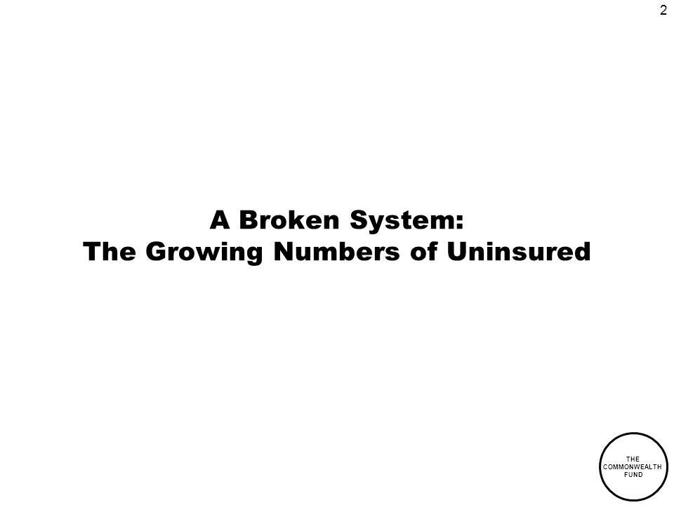 2 THE COMMONWEALTH FUND A Broken System: The Growing Numbers of Uninsured