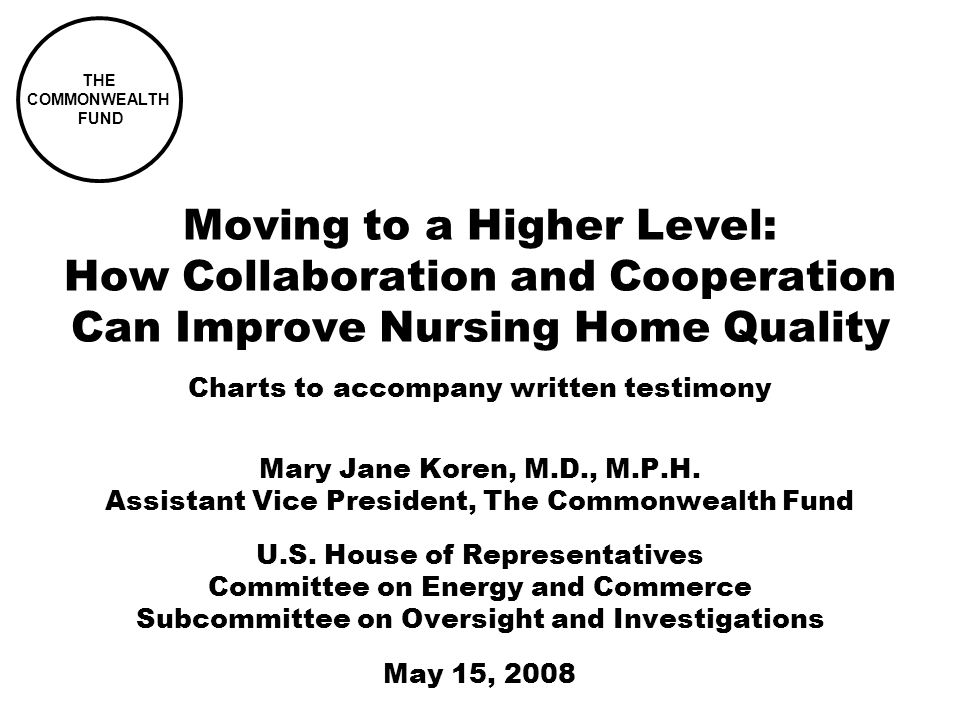 Moving to a Higher Level: How Collaboration and Cooperation Can Improve Nursing Home Quality Mary Jane Koren, M.D., M.P.H.