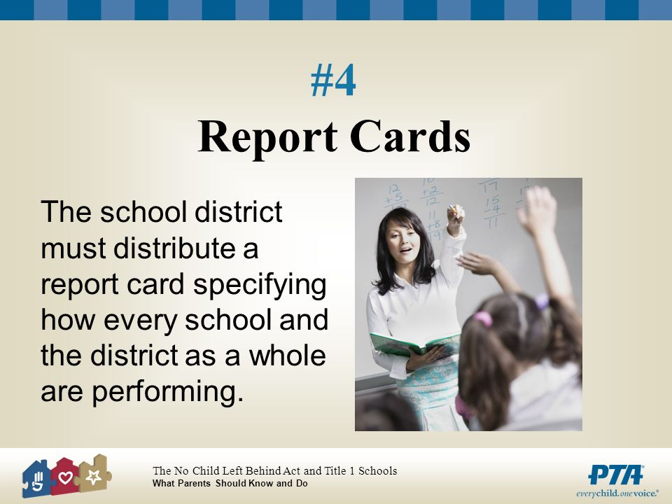 The No Child Left Behind Act and Title 1 Schools What Parents Should Know and Do #4 Report Cards The school district must distribute a report card specifying how every school and the district as a whole are performing.