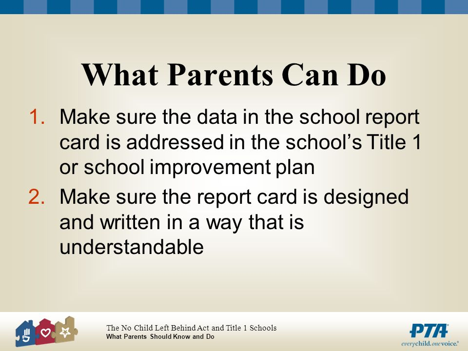 The No Child Left Behind Act and Title 1 Schools What Parents Should Know and Do What Parents Can Do 1.Make sure the data in the school report card is addressed in the schools Title 1 or school improvement plan 2.Make sure the report card is designed and written in a way that is understandable