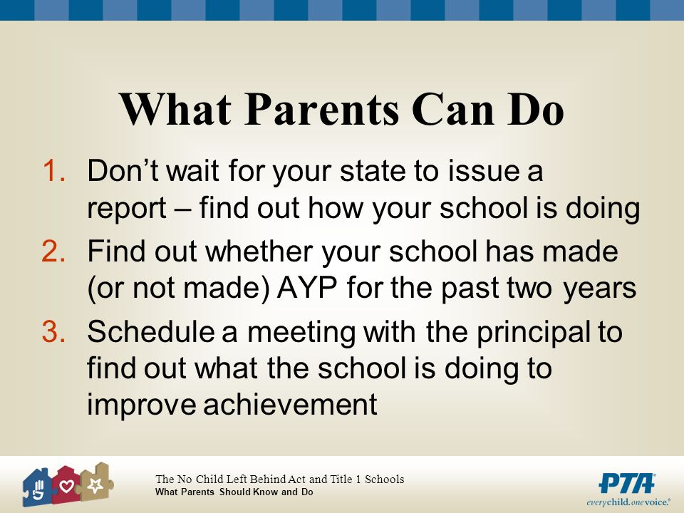 The No Child Left Behind Act and Title 1 Schools What Parents Should Know and Do What Parents Can Do 1.Dont wait for your state to issue a report – find out how your school is doing 2.Find out whether your school has made (or not made) AYP for the past two years 3.Schedule a meeting with the principal to find out what the school is doing to improve achievement