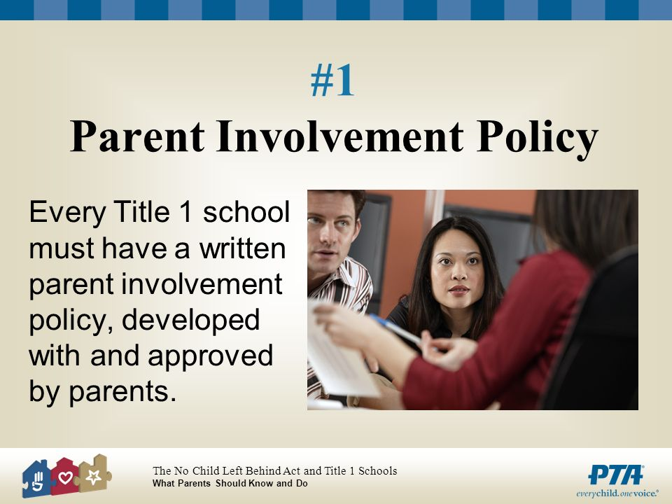 The No Child Left Behind Act and Title 1 Schools What Parents Should Know and Do #1 Parent Involvement Policy Every Title 1 school must have a written parent involvement policy, developed with and approved by parents.