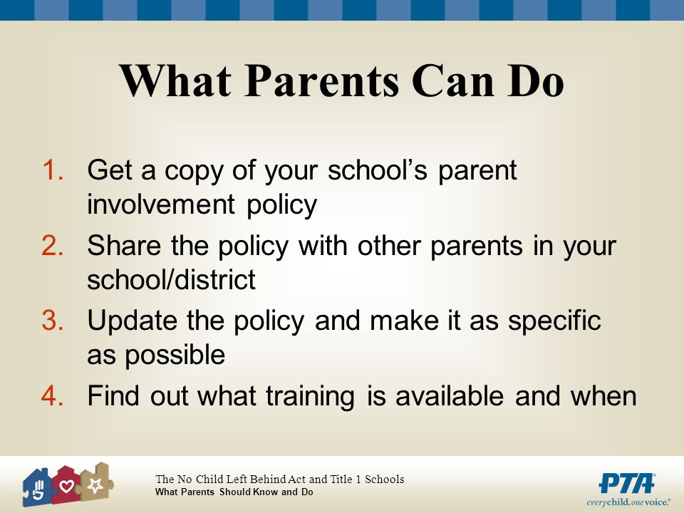 The No Child Left Behind Act and Title 1 Schools What Parents Should Know and Do What Parents Can Do 1.Get a copy of your schools parent involvement policy 2.Share the policy with other parents in your school/district 3.Update the policy and make it as specific as possible 4.Find out what training is available and when