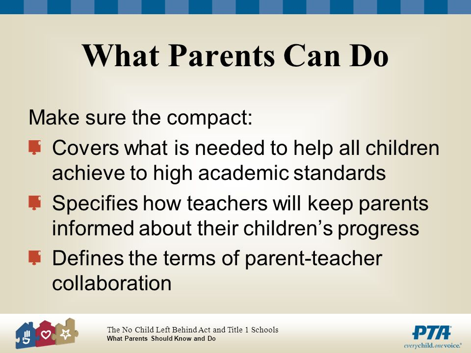 The No Child Left Behind Act and Title 1 Schools What Parents Should Know and Do What Parents Can Do Make sure the compact: Covers what is needed to help all children achieve to high academic standards Specifies how teachers will keep parents informed about their childrens progress Defines the terms of parent-teacher collaboration