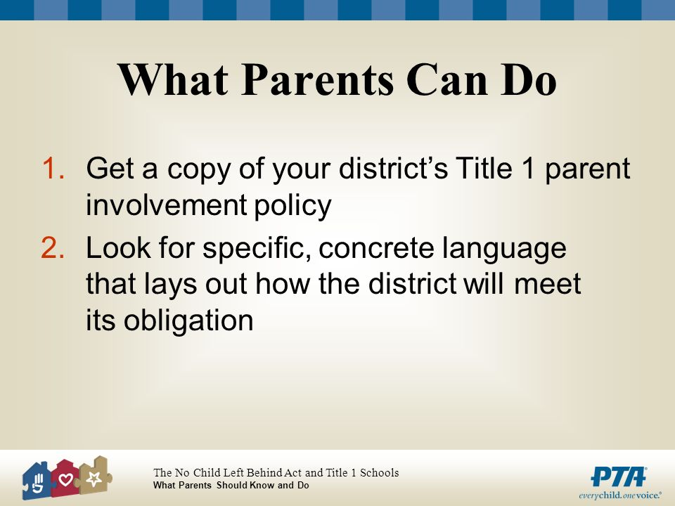 The No Child Left Behind Act and Title 1 Schools What Parents Should Know and Do What Parents Can Do 1.Get a copy of your districts Title 1 parent involvement policy 2.Look for specific, concrete language that lays out how the district will meet its obligation