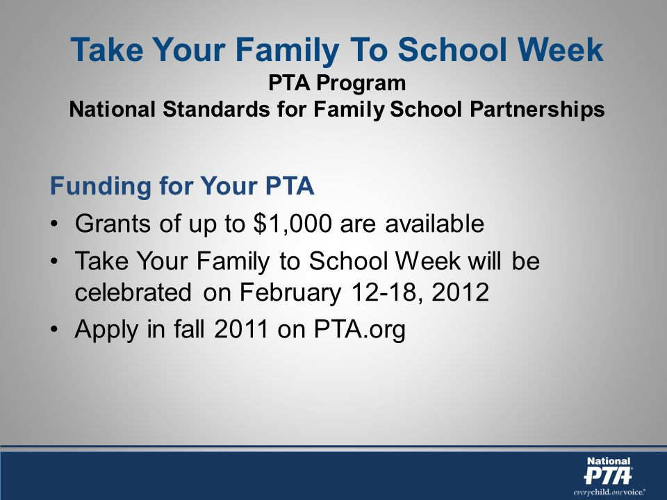 Take Your Family To School Week PTA Program National Standards for Family School Partnerships Funding for Your PTA Grants of up to $1,000 are available Take Your Family to School Week will be celebrated on February 12-18, 2012 Apply in fall 2011 on PTA.org