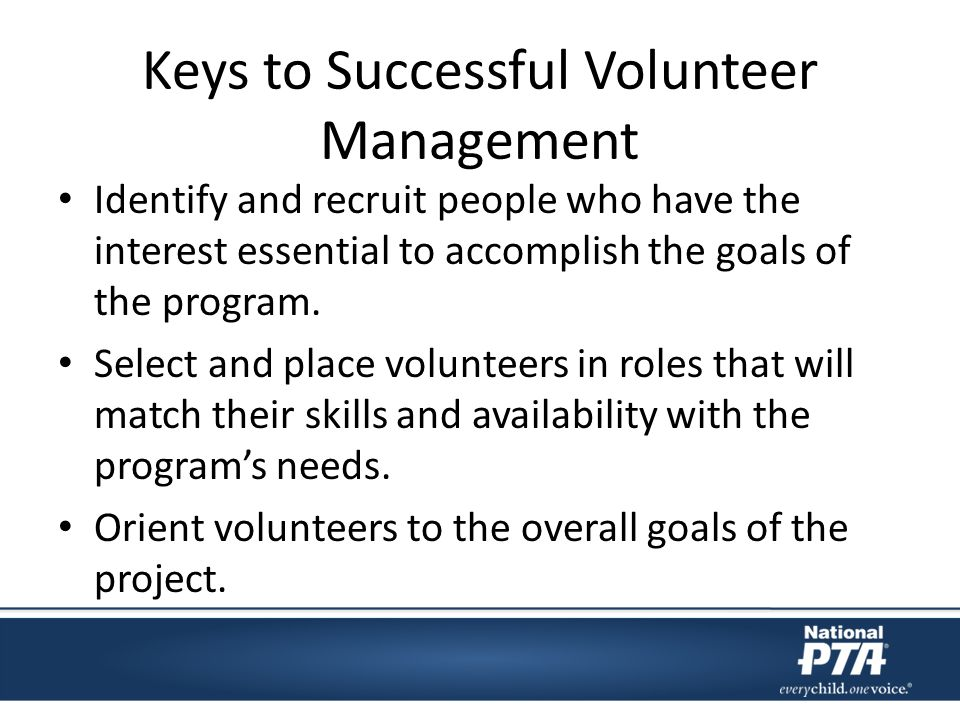 Keys to Successful Volunteer Management Identify and recruit people who have the interest essential to accomplish the goals of the program.