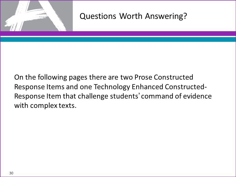 On the following pages there are two Prose Constructed Response Items and one Technology Enhanced Constructed- Response Item that challenge students command of evidence with complex texts.