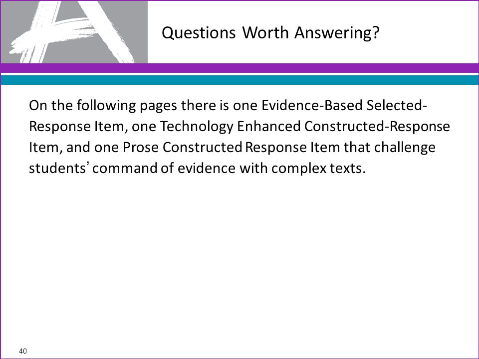 On the following pages there is one Evidence-Based Selected- Response Item, one Technology Enhanced Constructed-Response Item, and one Prose Constructed Response Item that challenge students command of evidence with complex texts.