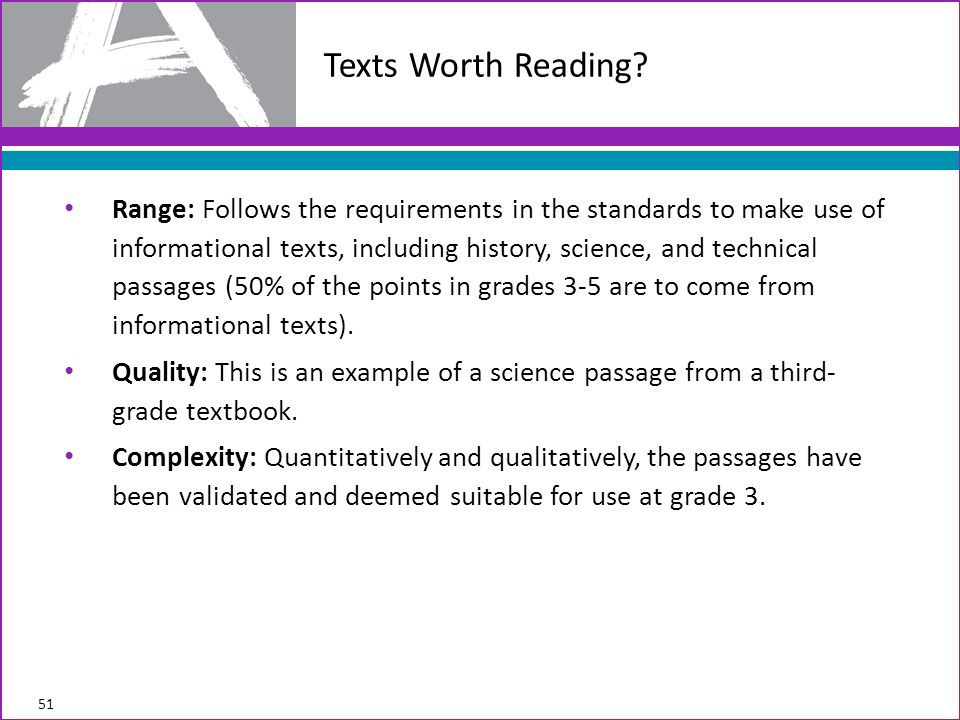 Range: Follows the requirements in the standards to make use of informational texts, including history, science, and technical passages (50% of the points in grades 3-5 are to come from informational texts).