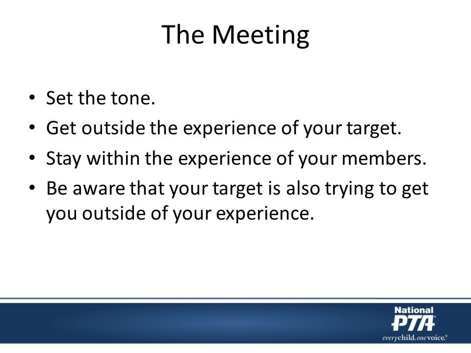 The Meeting Set the tone. Get outside the experience of your target.