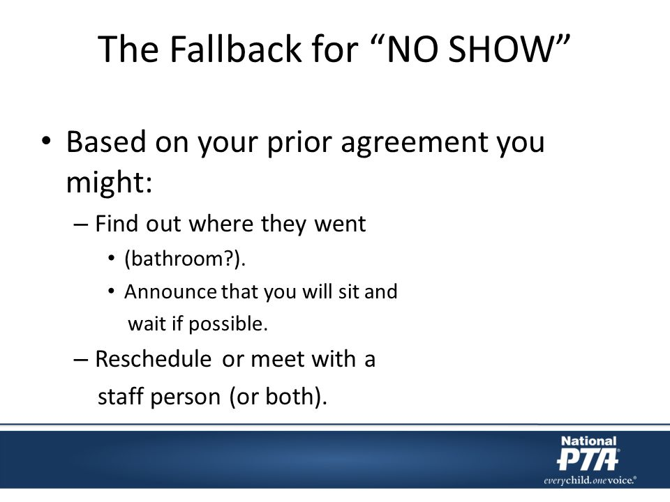 The Fallback for NO SHOW Based on your prior agreement you might: – Find out where they went (bathroom ).