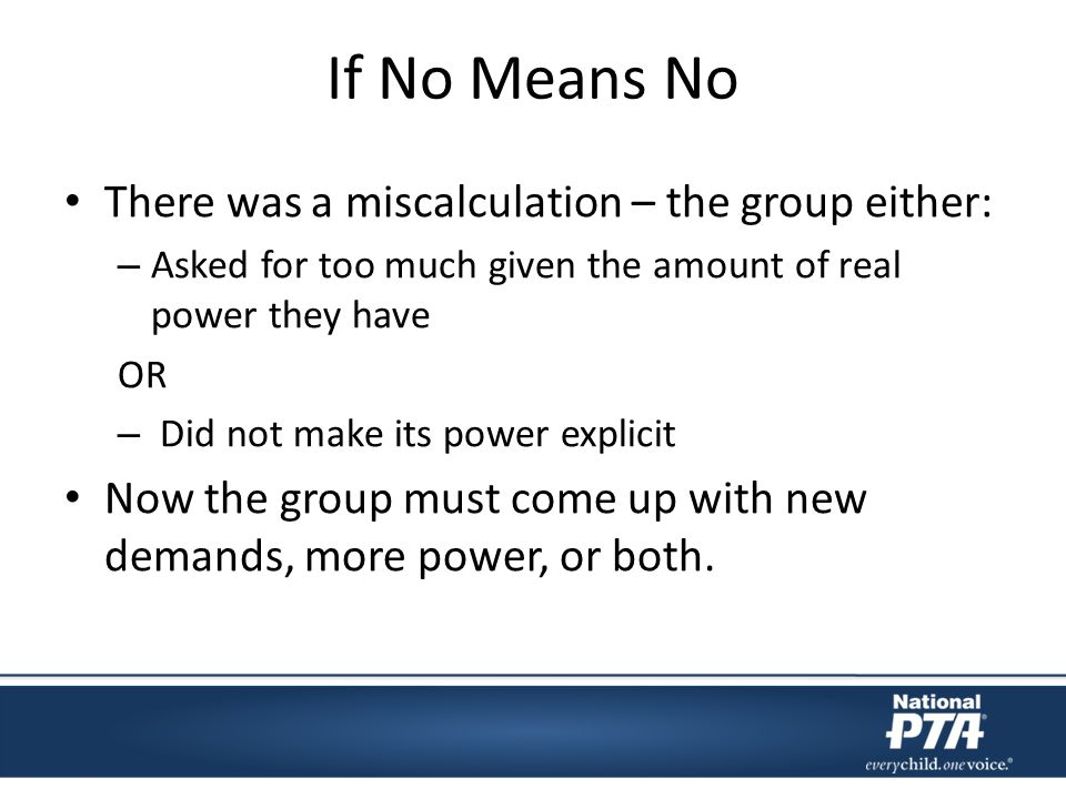 If No Means No There was a miscalculation – the group either: – Asked for too much given the amount of real power they have OR – Did not make its power explicit Now the group must come up with new demands, more power, or both.