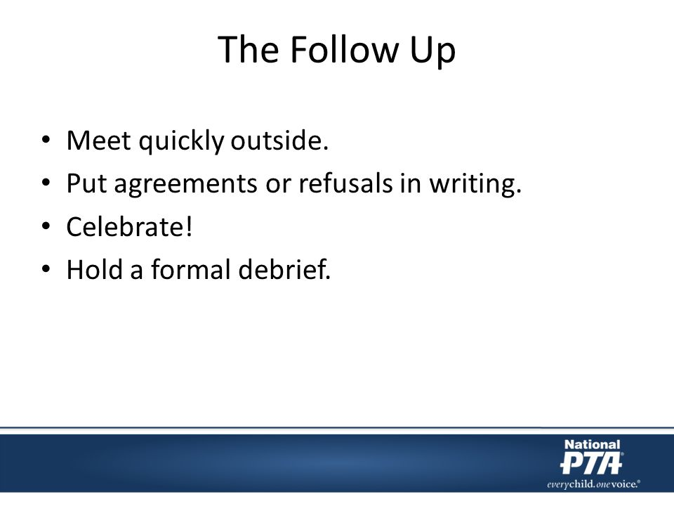 The Follow Up Meet quickly outside. Put agreements or refusals in writing.