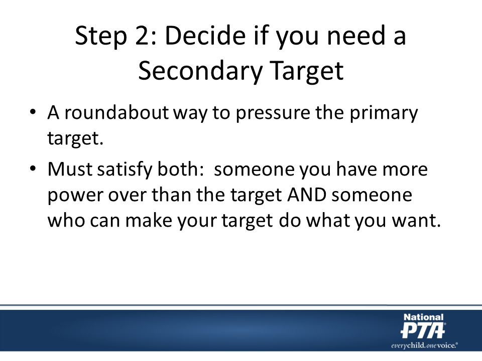 Step 2: Decide if you need a Secondary Target A roundabout way to pressure the primary target.