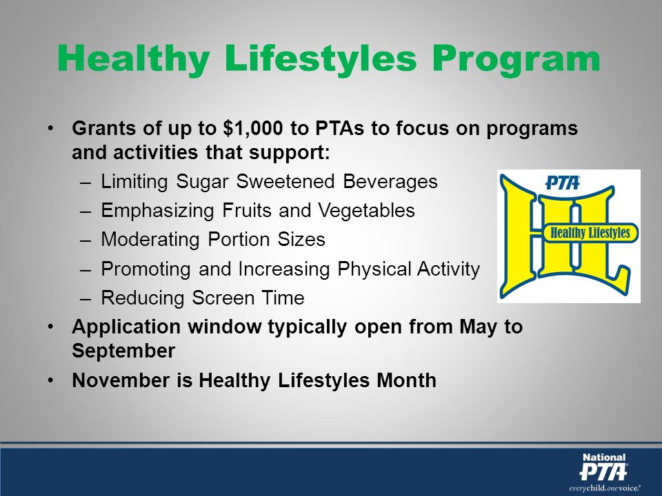 Healthy Lifestyles Program Grants of up to $1,000 to PTAs to focus on programs and activities that support: –Limiting Sugar Sweetened Beverages –Emphasizing Fruits and Vegetables –Moderating Portion Sizes –Promoting and Increasing Physical Activity –Reducing Screen Time Application window typically open from May to September November is Healthy Lifestyles Month
