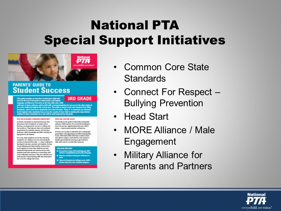 National PTA Special Support Initiatives Common Core State Standards Connect For Respect – Bullying Prevention Head Start MORE Alliance / Male Engagement Military Alliance for Parents and Partners