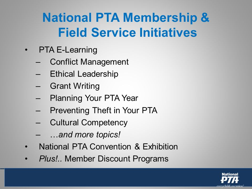 National PTA Membership & Field Service Initiatives PTA E-Learning –Conflict Management –Ethical Leadership –Grant Writing –Planning Your PTA Year –Preventing Theft in Your PTA –Cultural Competency –…and more topics.